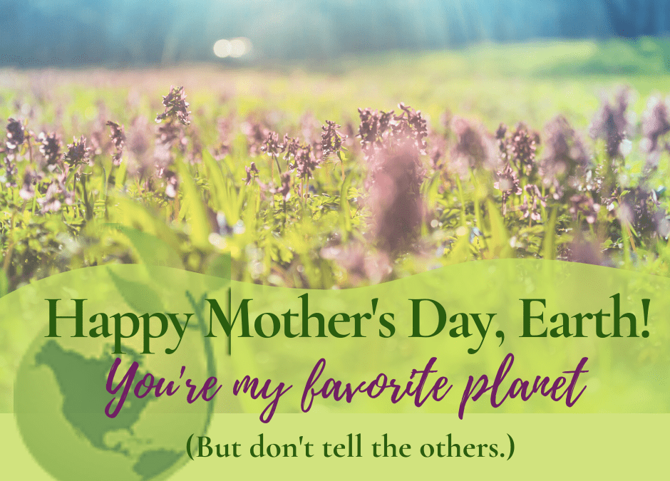 Happy Mother's Day Mother Earth!